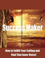 Success Maker - How to Fulfill Your Calling and Find That Inner Voice! - Jack Moore