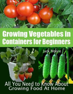 Growing Vegetables in Containers for Beginners - All You Need to Know about Growing Food at Home - Jack Moore