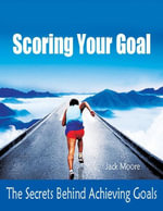 Scoring Your Goal - The Secrets Behind Achieving Goals - Jack Moore