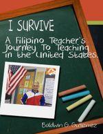 I Survive : A Filipino Teacher's Journey to Teaching In the United States - Baldwin G. Gutierrez