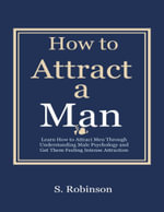 How to a Attract a Man - Learn How to Attract Men Through Understanding Male Psychology and Get Them Feeling Intense Attraction - S Robinson