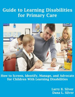 Guide to Learning Disabilities for Primary Care : How to Screen, Identify, Manage, and Advocate for Children With Learning Disabilities - Larry B. Silver