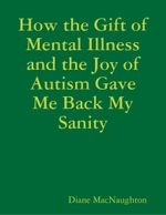 How the Gift of Mental Illness and the Joy of Autism Gave Me Back My Sanity - Diane MacNaughton