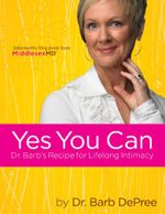 Yes You Can : Dr. Barb's Recipe for Lifelong Intimacy - Barb DePree
