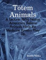 Totem Animals : A Lecture -Why Native Americans Believe Animals Have the Medicine Powers They Do - Dennis Vieira