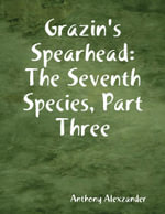 Grazin's Spearhead : The Seventh Species, Part Three - Anthony Alexzander