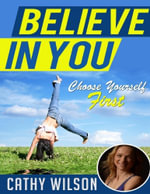 Believe in You : Choose Yourself First - Cathy Wilson