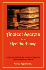 Ancient Secrets for a Healthy Home. Environmentally Friendly, Healing, Invigorating, Removing Stagnant Energy - Mallory Neeve Wilkins