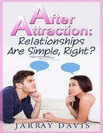 After Attraction : Relationships Are Simple, Right? - Jarray Davis