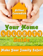 Your Home Security Guide- Make Your Family Safer! - Arthur Cavendish