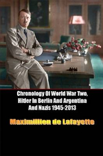 Chronology of World War Two, Hitler in Berlin and Argentina and Nazis 1945-2013 - Maximillien De Lafayette