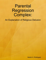 Parental Regression Complex : An Explanation of Religious Delusion - Hector A. Rodriguez