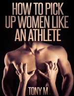 How to Pick Up Women Like an Athlete - Tony M