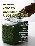 How to Magically Make a Lot of Money : How to Apply the Spiritual Laws of Wealth, Abundance and Prosperity to Become Financially Independent and Succes - Robin Sacredfire