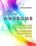 How to Be Awesome : How to Live Life to the Fullest and Be Successful in Everything You Do - Robin Sacredfire