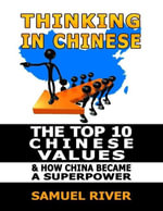Thinking in Chinese : The Top 10 Chinese Values & How China Became a Superpower - Samuel River