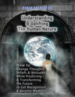 Understanding & Uplifting the Human Nature : How to Change Thoughts, Beliefs and Attitudes, While Predicting and Transforming the Future to Get Recogni - Robin Sacredfire
