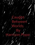 Caught Between Worlds - Harrison Pope
