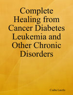Complete Healing from Cancer Diabetes Leukemia and Other Chronic Disorders - Csaba Laszlo