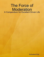 The Force of Moderation : A Compendium for Excellent Driven Life - Mr Kufreabasi Etuk
