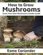 How to Grow Mushrooms : Grow Your Own Mushrooms Garden Guide - Esme Coriander