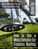 How to Use a Metal Detector for Treasure Hunting : Metal Detecting Tips and Guide You Need to Read - Sherman Troy