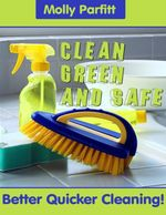 Clean, Green and Safe - Better Quick Cleaning! - Molly Parfitt
