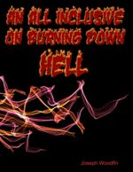 An All Inclusive Guide On Burning Down Hell - Joseph Woodfin