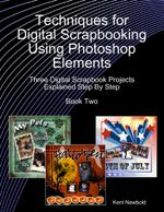 Techniques for Digital Scrapbooking Using Photoshop Elements Book Two : Three Digital Scrapbook Projects Explained Step By Step - Kent Newbold