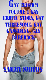 Gay Erotica Volume 1 Gay Erotic Story, Gay Threesome, Gay Gangbang, Gay Bareback - Sammy Smiths