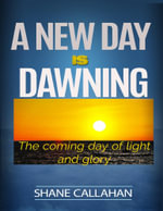 A New Day Is Dawning : The Coming Day of Light and Glory - Shane Callahan