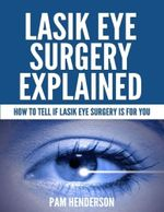 Lasik Eye Surgery Explained - How  to Tell If Lasik Eye Surgery Is for You - Pam Henderson