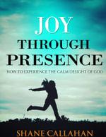 Joy Through Presence : How to Experience the Calm Delight of God - Shane Callahan