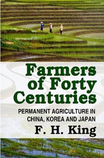 Farmers of Forty Centuries - Permanent Farming in China, Korea, and Japan - F. H. King