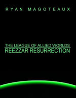 The League of Allied Worlds : Reezzar Resurrection - Ryan Magoteaux