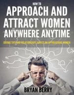 How  to Approach and  Attract  Women Anywhere  Anytime - Dating Tips and  Relationships Advice On  Approaching Women - Bryan Berry