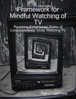 Framework for Mindful Watching of TV : Reaching Enlightened States of Consciousness While Watching TV - Pierce Lagermeier
