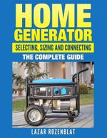 Home Generator Selecting, Sizing and Connecting : The Complete 2015 Guide - Lazar Rozenblat