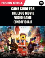 Game Guide for the Lego Movie Video Game (Unofficial) - Fusion Media