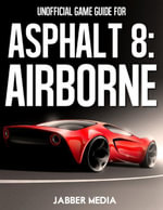 Unofficial Game Guide for Asphalt 8 : Airborne - Jabber Media