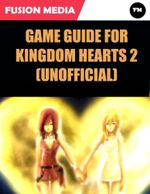 Game Guide for Kingdom Hearts 2 (Unofficial) - Fusion Media