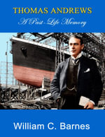Thomas Andrews : A Past Life Memory - William C. Barnes