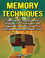 Memory Techniques - Learn Memory Techniques and Strategies for Concentration and Accelerated Learning to Keep Your Brain Agile, Sharp and Forever Youn - Kristy Clark