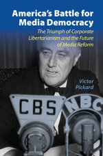America's Battle for Media Democracy : The Triumph of Corporate Libertarianism and the Future of Media Reform - Victor Pickard