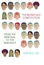 The Workplace Constitution from the New Deal to the New Right - Sophia Z. Lee