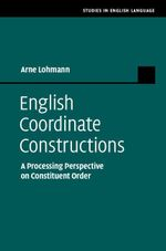 English Coordinate Constructions : A Processing Perspective on Constituent Order - Arne Lohmann