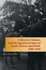 Collective Violence and the Agrarian Origins of South African Apartheid, 1900 1948 - John Higginson