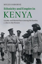Ethnicity and Empire in Kenya : Loyalty and Martial Race Among the Kamba, C.1800 to the Present - Myles Osborne
