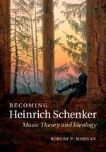 Becoming Heinrich Schenker : Music Theory and Ideology - Robert P. Morgan