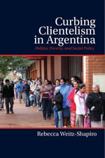 Curbing Clientelism in Argentina : Politics, Poverty, and Social Policy - Rebecca Weitz-Shapiro